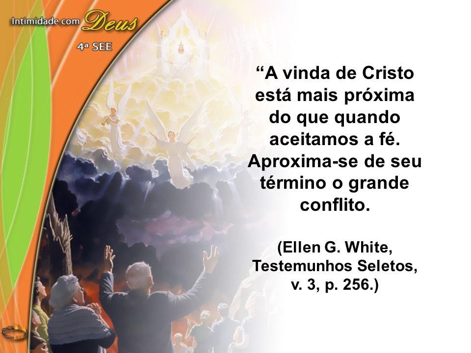 """""""A vinda de Cristo está mais próxima do que quando aceitamos a fé. Aproxima-se de seu término o grande conflito. (Ellen G. White, Testemunhos Seletos,"""