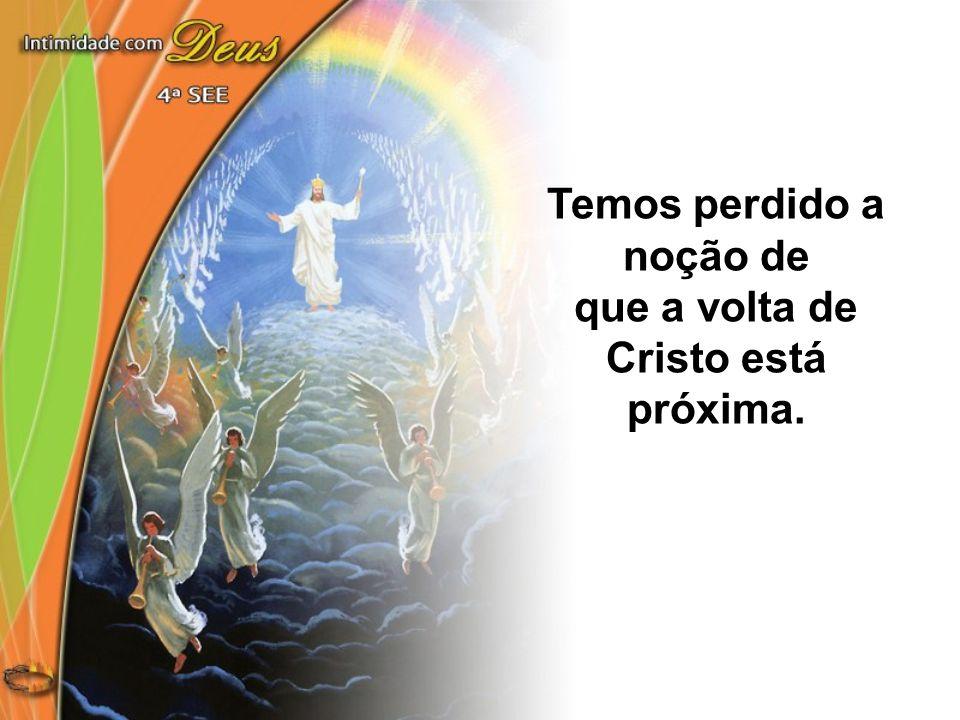 Temos perdido a noção de que a volta de Cristo está próxima.