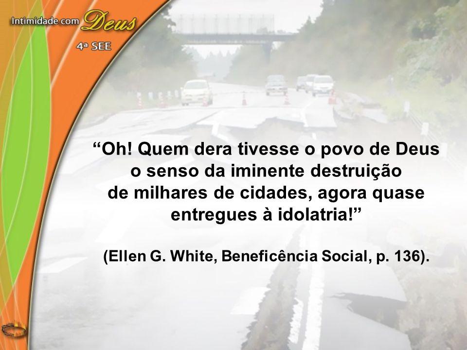 """""""Oh! Quem dera tivesse o povo de Deus o senso da iminente destruição de milhares de cidades, agora quase entregues à idolatria!"""" (Ellen G. White, Bene"""