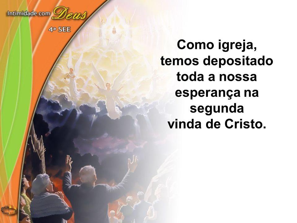 Como igreja, temos depositado toda a nossa esperança na segunda vinda de Cristo.
