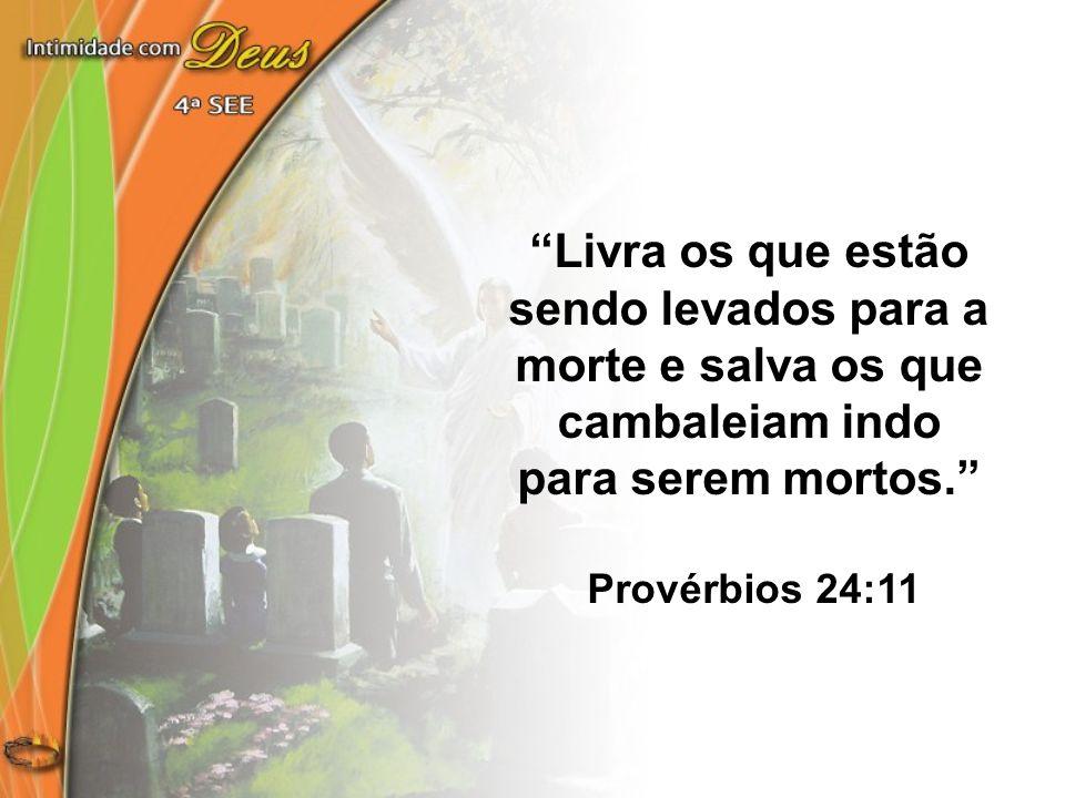 Livra os que estão sendo levados para a morte e salva os que cambaleiam indo para serem mortos. Provérbios 24:11