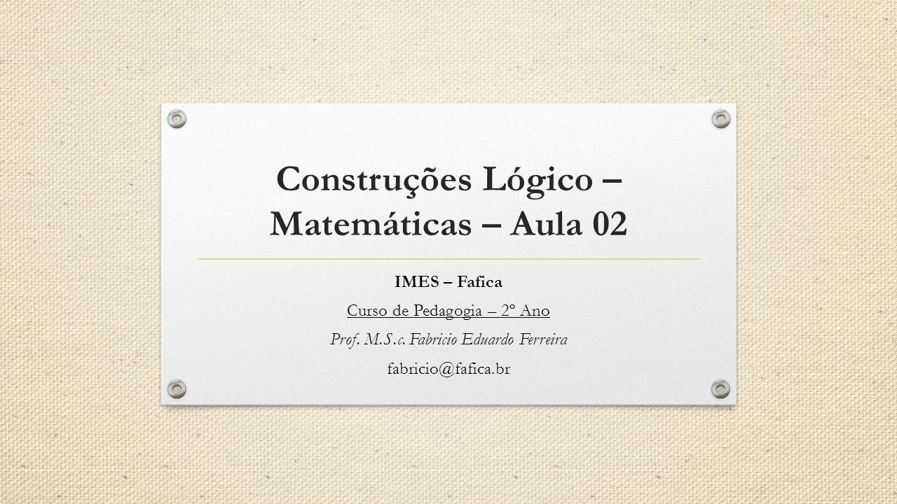 Construções Lógico – Matemáticas – Aula 02 IMES – Fafica Curso de Pedagogia – 2º Ano Prof. M.S.c. Fabricio Eduardo Ferreira fabricio@fafica.br