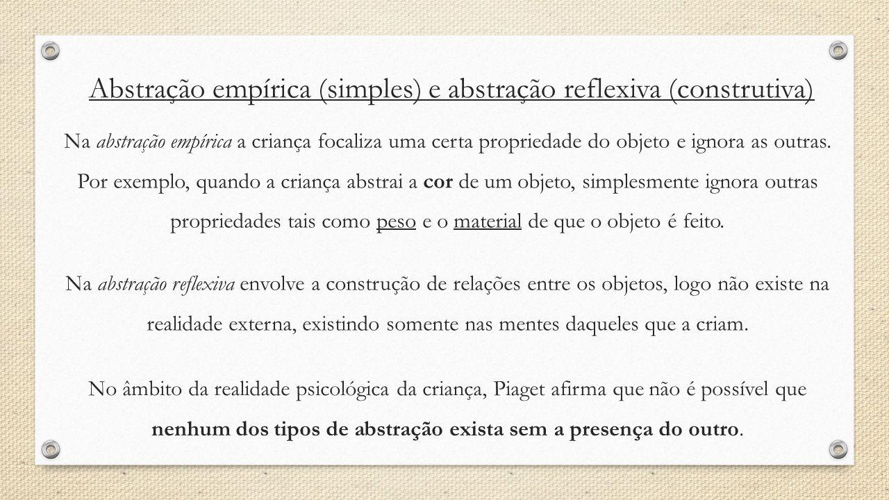 Abstração empírica (simples) e abstração reflexiva (construtiva) Na abstração empírica a criança focaliza uma certa propriedade do objeto e ignora as
