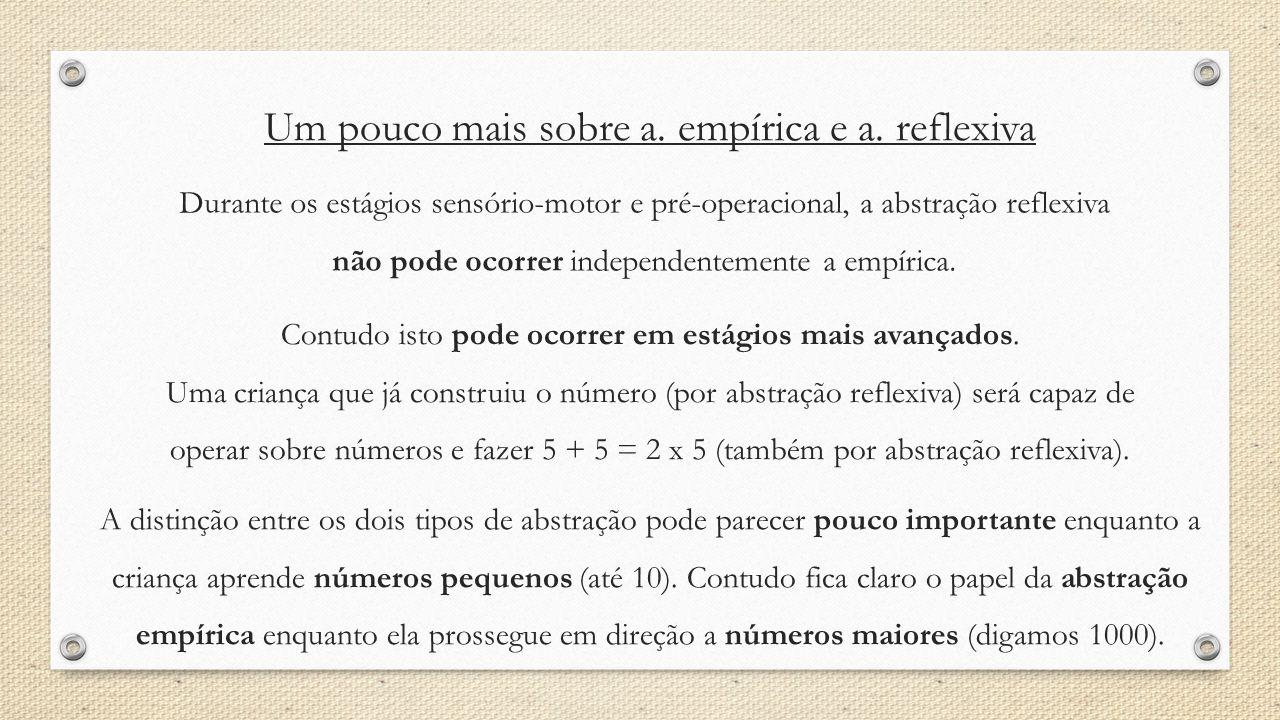 Um pouco mais sobre a. empírica e a. reflexiva Durante os estágios sensório-motor e pré-operacional, a abstração reflexiva não pode ocorrer independen