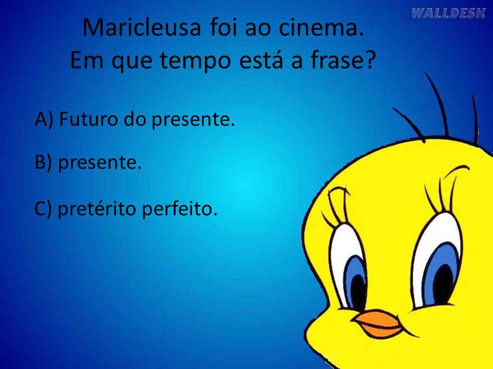 Maricleusa foi ao cinema. Em que tempo está a frase? A) Futuro do presente. C) pretérito perfeito. B) presente.