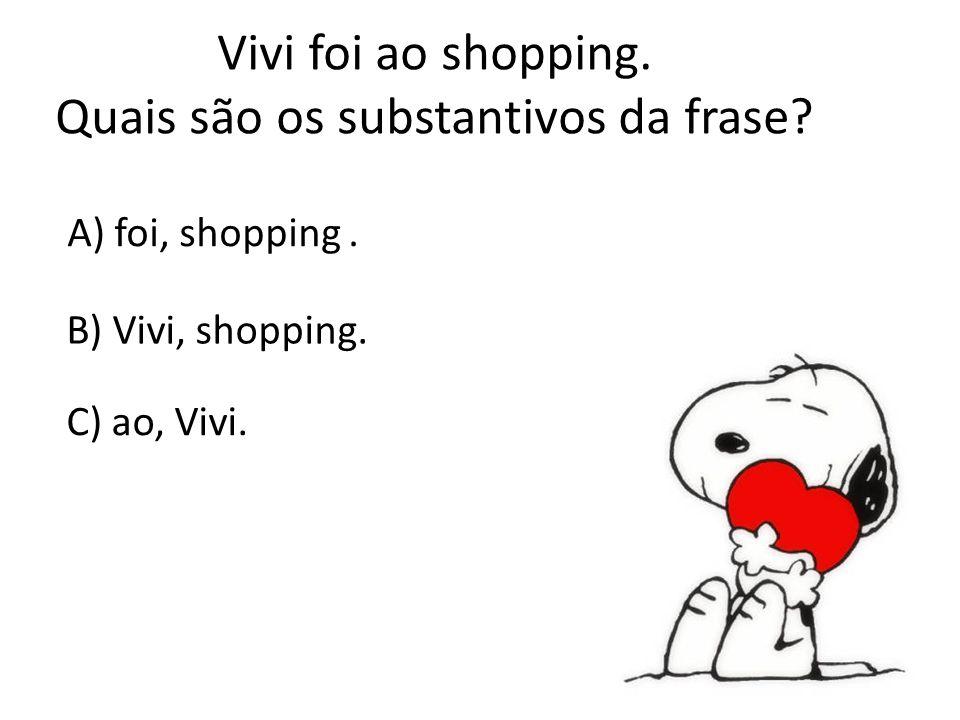 Vivi foi ao shopping. Quais são os substantivos da frase? A) foi, shopping. B) Vivi, shopping. C) ao, Vivi.