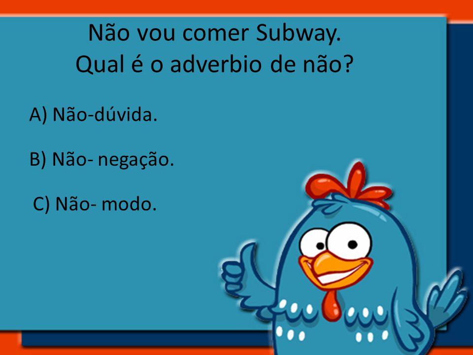 Não vou comer Subway. Qual é o adverbio de não? A) Não-dúvida. B) Não- negação. C) Não- modo.