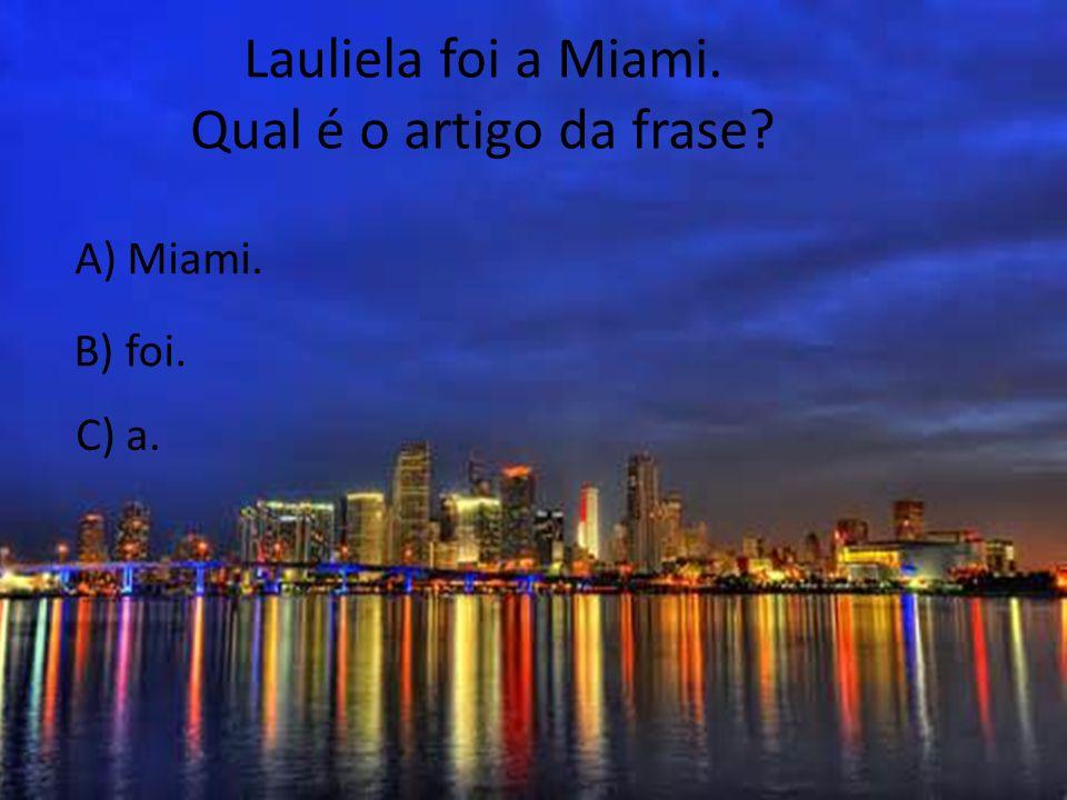 Lauliela foi a Miami. Qual é o artigo da frase? A) Miami. C) a. B) foi.