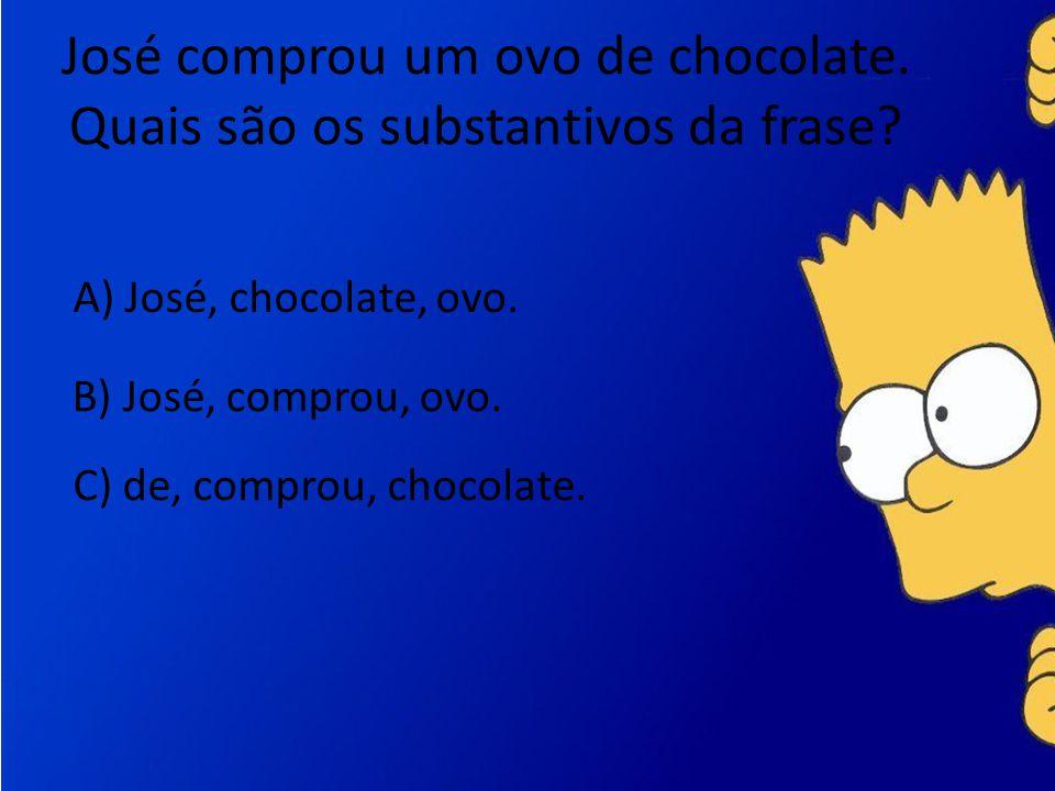 José comprou um ovo de chocolate. Quais são os substantivos da frase? A) José, chocolate, ovo. B) José, comprou, ovo. C) de, comprou, chocolate.