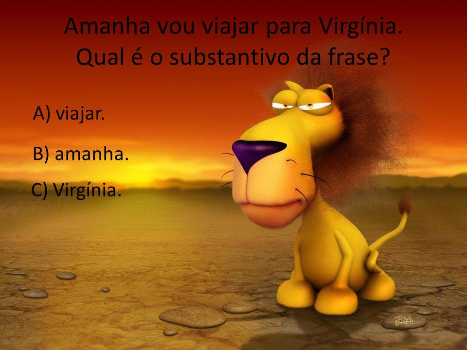 Amanha vou viajar para Virgínia. Qual é o substantivo da frase? A) viajar. B) amanha. C) Virgínia.