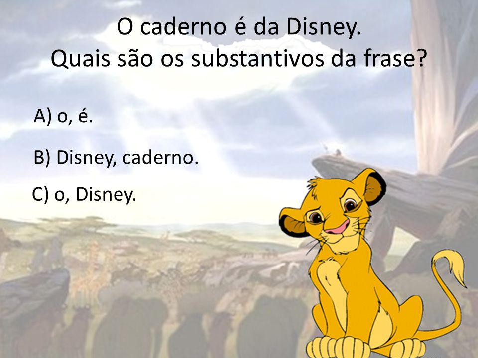 O caderno é da Disney. Quais são os substantivos da frase? A) o, é. B) Disney, caderno. C) o, Disney.