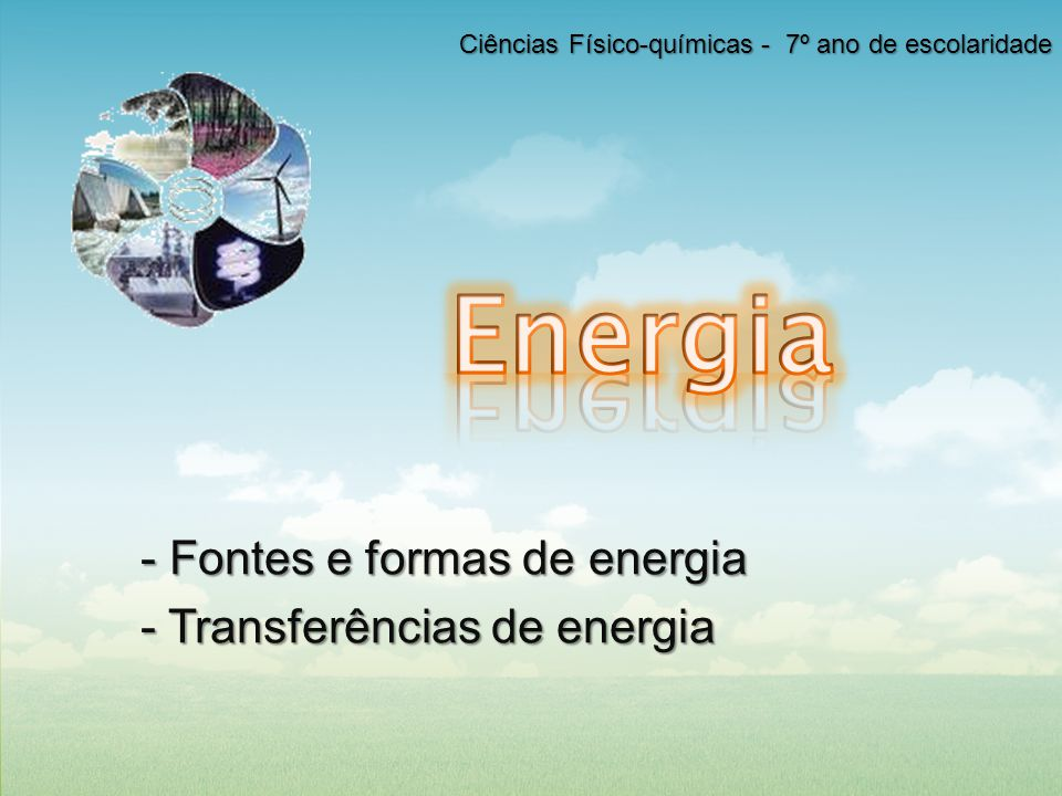 Ciências Físico-Químicas | 7º ano de escolaridade 2Ano Letivo 2011/2012 Conteúdos 1.Fontes e formas de energia Conceito de energia Manifestações de energia; Fontes de energia Formas de energia ( energia cinética e energia potencial)Formas de energia 2.Transferências e transformação de energia Transferências de energia Transferências de energia cinética e potencial Conservação e dissipação de energia o Potência, rendimento e conservação de energia A energia transferida como calor o Condução, conveção e radiação.
