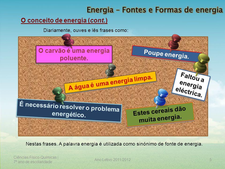 Ciências Físico-Químicas | 7º ano de escolaridade 6Ano Letivo 2011/2012 O conceito de energia (cont.) A energia é uma propriedade de todos os corpos, que se manifesta de diferentes formas, sendo detectada pelos efeitos que produz.
