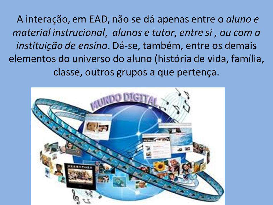 A interação, em EAD, não se dá apenas entre o aluno e material instrucional, alunos e tutor, entre si, ou com a instituição de ensino. Dá-se, também,