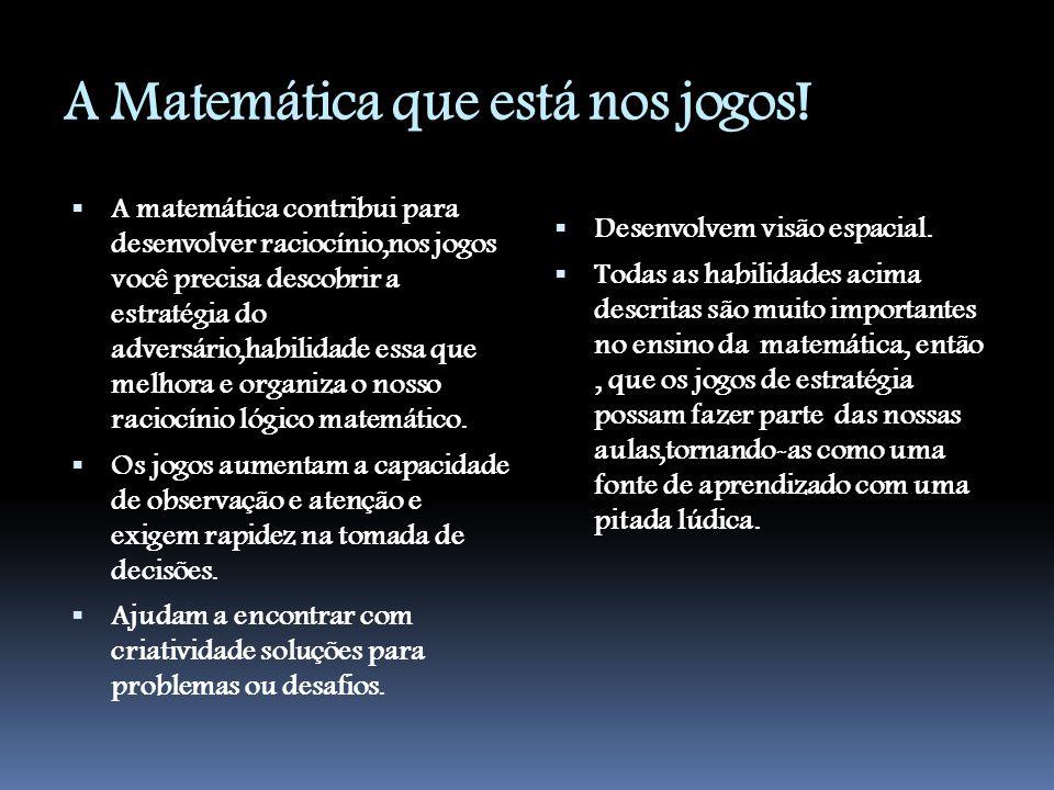 A Matemática que está nos jogos!  A matemática contribui para desenvolver raciocínio,nos jogos você precisa descobrir a estratégia do adversário,habi