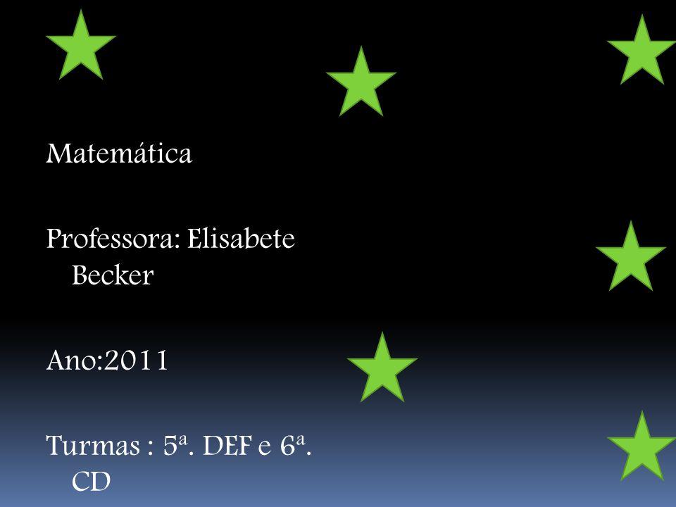 Matemática Professora: Elisabete Becker Ano:2011 Turmas : 5ª. DEF e 6ª. CD