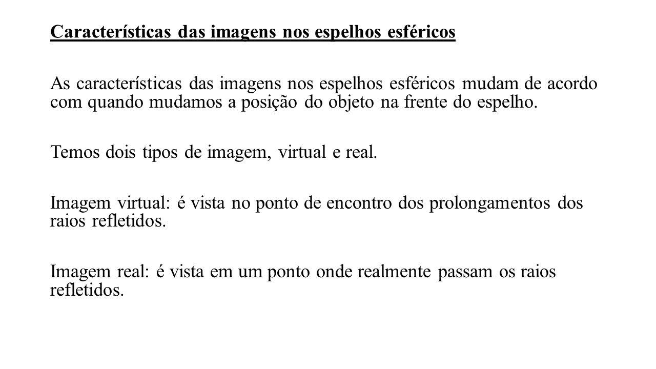 Características das imagens nos espelhos esféricos As características das imagens nos espelhos esféricos mudam de acordo com quando mudamos a posição