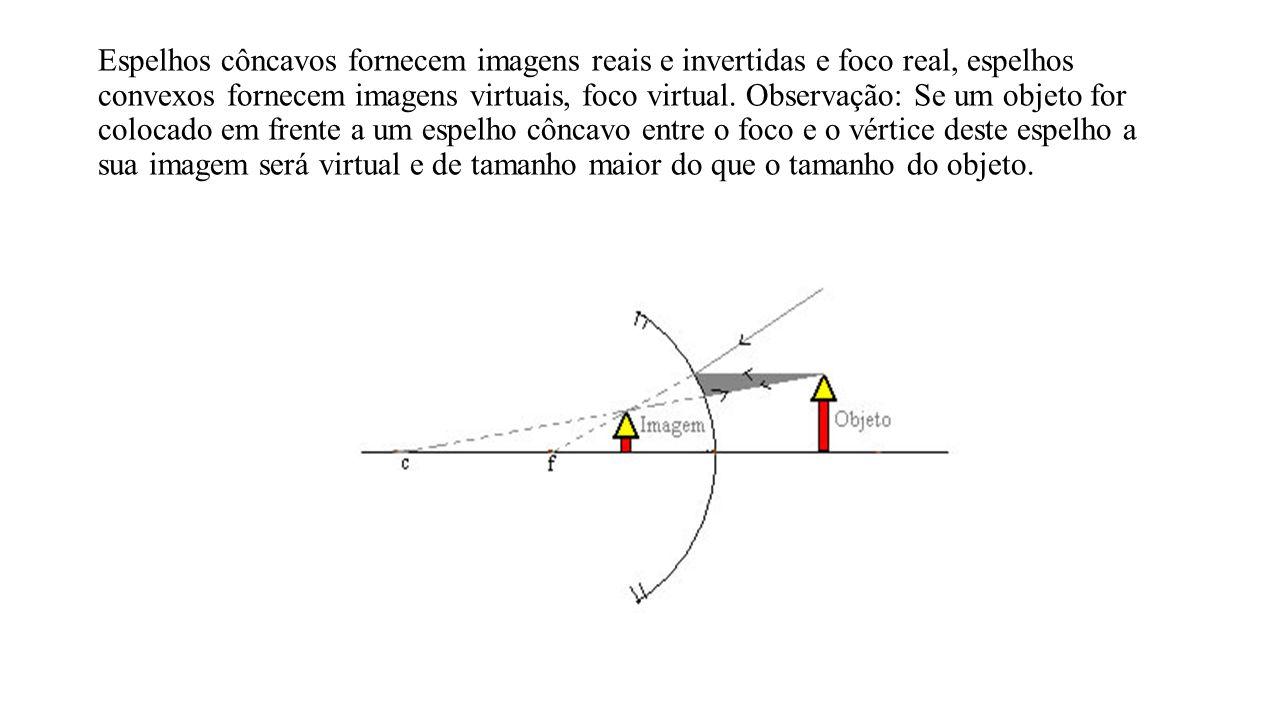 Espelhos côncavos fornecem imagens reais e invertidas e foco real, espelhos convexos fornecem imagens virtuais, foco virtual. Observação: Se um objeto