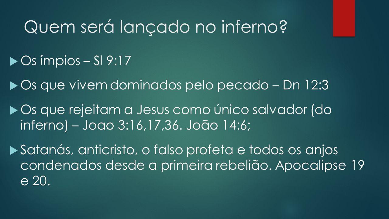 Quem será lançado no inferno?  Os ímpios – Sl 9:17  Os que vivem dominados pelo pecado – Dn 12:3  Os que rejeitam a Jesus como único salvador (do i