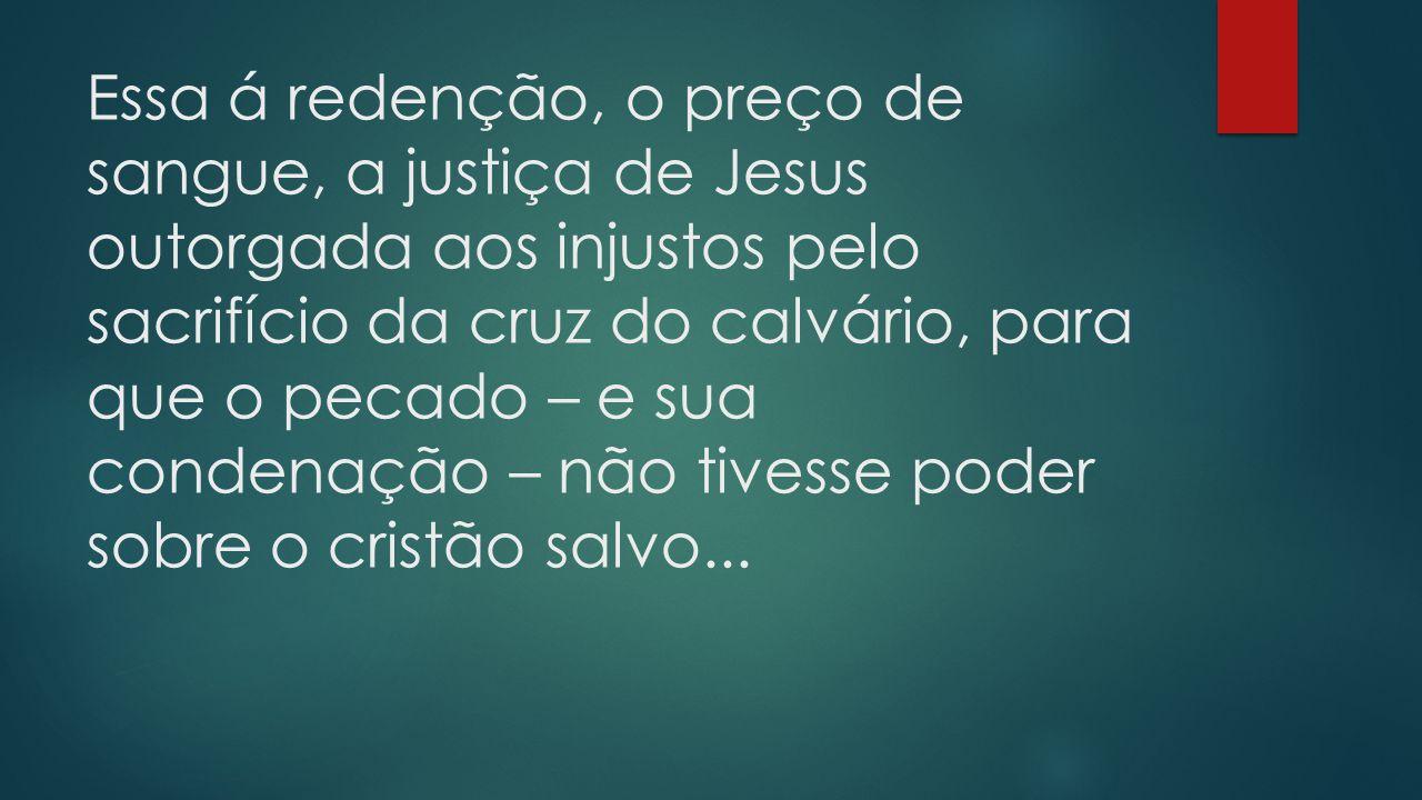 Essa á redenção, o preço de sangue, a justiça de Jesus outorgada aos injustos pelo sacrifício da cruz do calvário, para que o pecado – e sua condenaçã