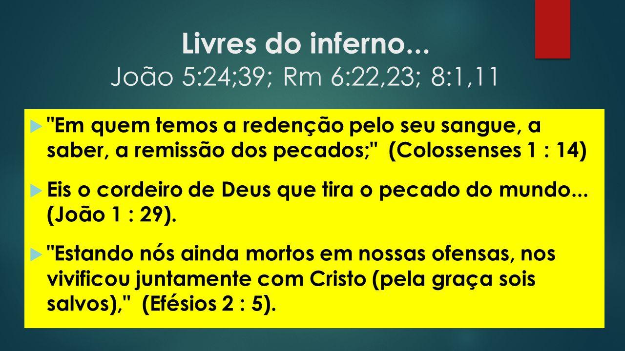 Livres do inferno... João 5:24;39; Rm 6:22,23; 8:1,11 