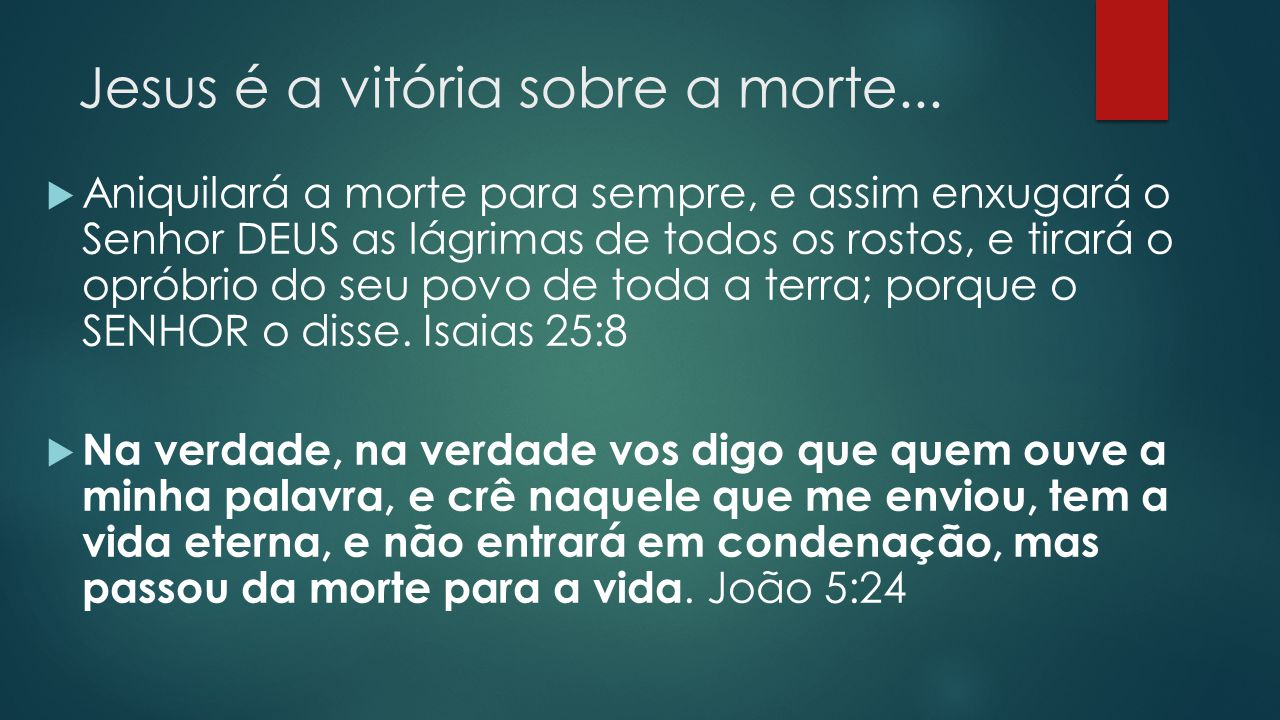 Jesus é a vitória sobre a morte...  Aniquilará a morte para sempre, e assim enxugará o Senhor DEUS as lágrimas de todos os rostos, e tirará o opróbri