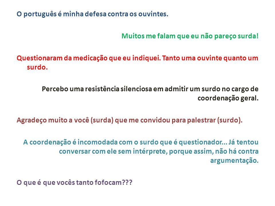 O português é minha defesa contra os ouvintes. Muitos me falam que eu não pareço surda! Questionaram da medicação que eu indiquei. Tanto uma ouvinte q