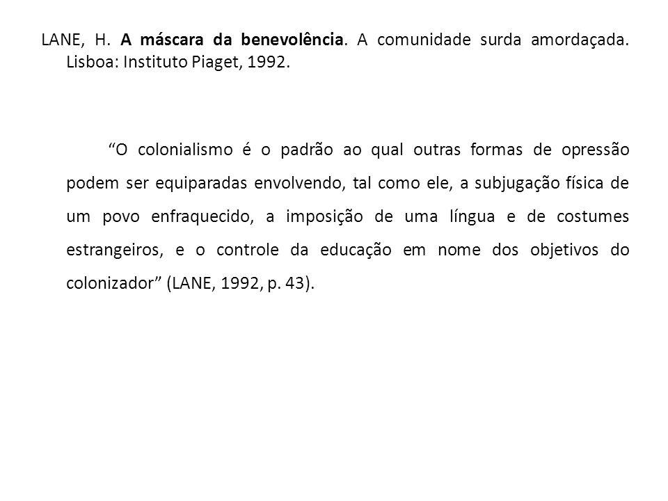 """LANE, H. A máscara da benevolência. A comunidade surda amordaçada. Lisboa: Instituto Piaget, 1992. """"O colonialismo é o padrão ao qual outras formas de"""