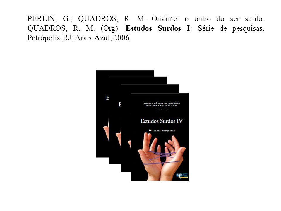 PERLIN, G.; QUADROS, R. M. Ouvinte: o outro do ser surdo. QUADROS, R. M. (Org). Estudos Surdos I: Série de pesquisas. Petrópolis, RJ: Arara Azul, 2006