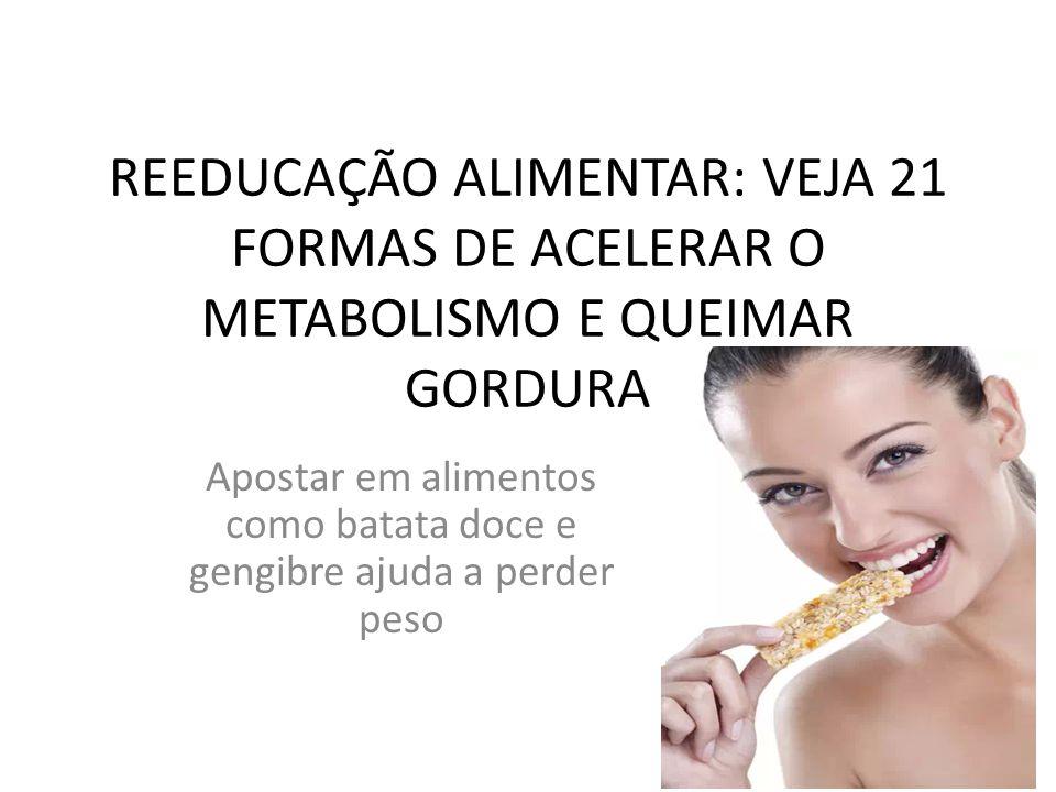 REEDUCAÇÃO ALIMENTAR: VEJA 21 FORMAS DE ACELERAR O METABOLISMO E QUEIMAR GORDURA Apostar em alimentos como batata doce e gengibre ajuda a perder peso