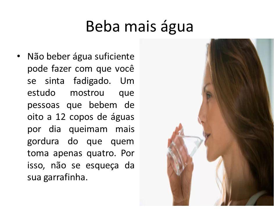 Beba mais água Não beber água suficiente pode fazer com que você se sinta fadigado. Um estudo mostrou que pessoas que bebem de oito a 12 copos de água