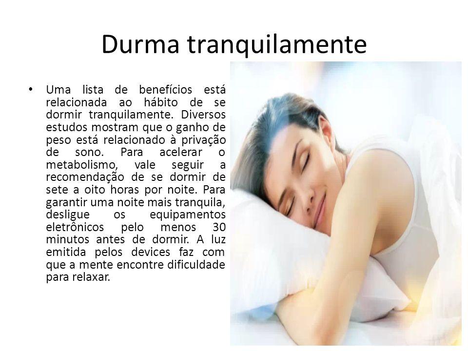 Durma tranquilamente Uma lista de benefícios está relacionada ao hábito de se dormir tranquilamente. Diversos estudos mostram que o ganho de peso está