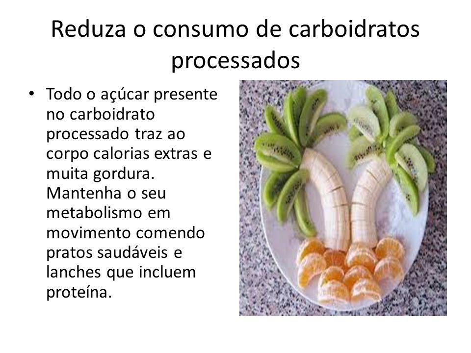 Reduza o consumo de carboidratos processados Todo o açúcar presente no carboidrato processado traz ao corpo calorias extras e muita gordura. Mantenha