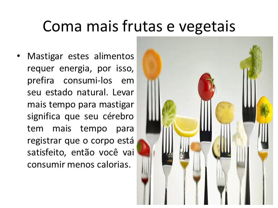 Coma mais frutas e vegetais Mastigar estes alimentos requer energia, por isso, prefira consumi-los em seu estado natural. Levar mais tempo para mastig