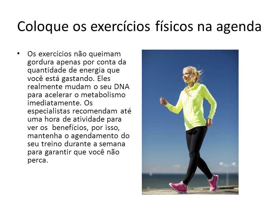 Coloque os exercícios físicos na agenda Os exercícios não queimam gordura apenas por conta da quantidade de energia que você está gastando. Eles realm