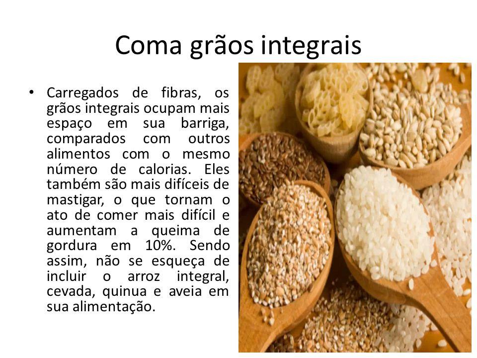 Coma grãos integrais Carregados de fibras, os grãos integrais ocupam mais espaço em sua barriga, comparados com outros alimentos com o mesmo número de