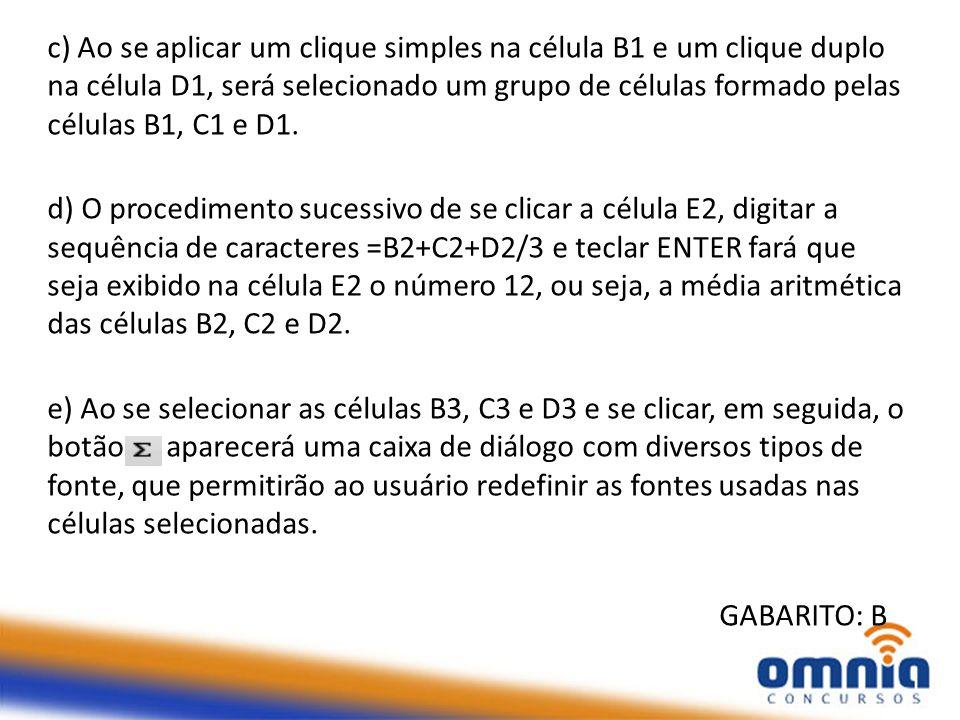 c) Ao se aplicar um clique simples na célula B1 e um clique duplo na célula D1, será selecionado um grupo de células formado pelas células B1, C1 e D1
