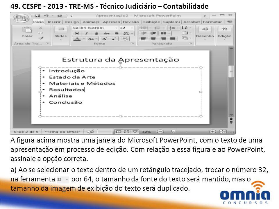 49. CESPE - 2013 - TRE-MS - Técnico Judiciário – Contabilidade A figura acima mostra uma janela do Microsoft PowerPoint, com o texto de uma apresentaç