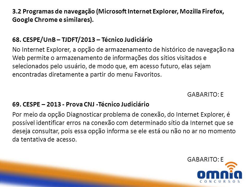 3.2 Programas de navegação (Microsoft Internet Explorer, Mozilla Firefox, Google Chrome e similares). 68. CESPE/UnB – TJDFT/2013 – Técnico Judiciário
