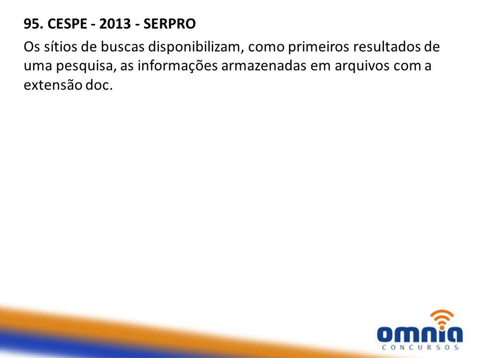 95. CESPE - 2013 - SERPRO Os sítios de buscas disponibilizam, como primeiros resultados de uma pesquisa, as informações armazenadas em arquivos com a
