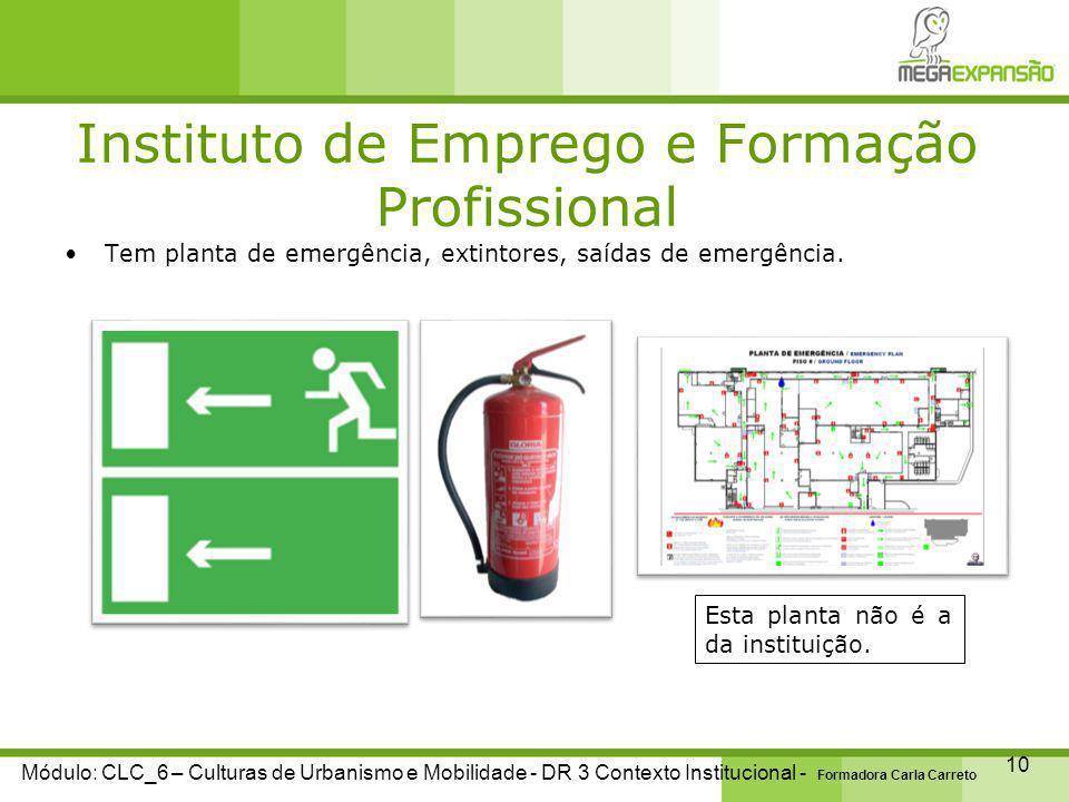 Instituto de Emprego e Formação Profissional 10 Módulo: CLC_6 – Culturas de Urbanismo e Mobilidade - DR 3 Contexto Institucional - Formadora Carla Carreto Tem planta de emergência, extintores, saídas de emergência.