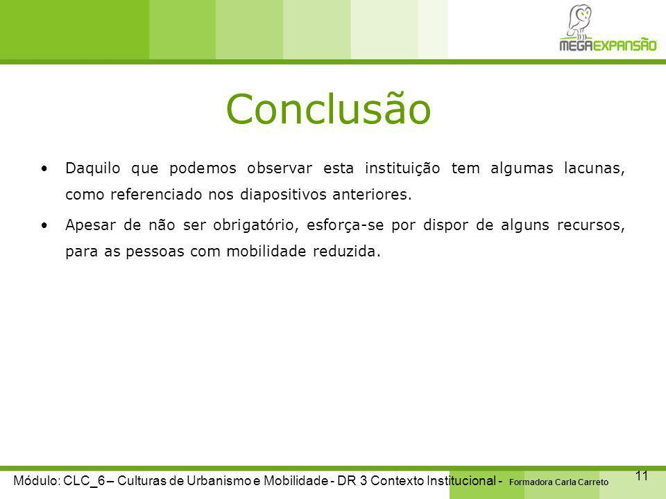 Conclusão 11 Módulo: CLC_6 – Culturas de Urbanismo e Mobilidade - DR 3 Contexto Institucional - Formadora Carla Carreto Daquilo que podemos observar esta instituição tem algumas lacunas, como referenciado nos diapositivos anteriores.