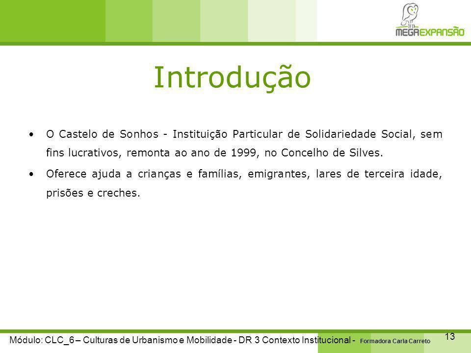 Introdução 13 Módulo: CLC_6 – Culturas de Urbanismo e Mobilidade - DR 3 Contexto Institucional - Formadora Carla Carreto O Castelo de Sonhos - Instituição Particular de Solidariedade Social, sem fins lucrativos, remonta ao ano de 1999, no Concelho de Silves.