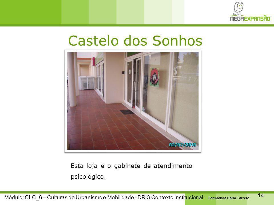 Castelo dos Sonhos 14 Módulo: CLC_6 – Culturas de Urbanismo e Mobilidade - DR 3 Contexto Institucional - Formadora Carla Carreto Esta loja é o gabinete de atendimento psicológico.