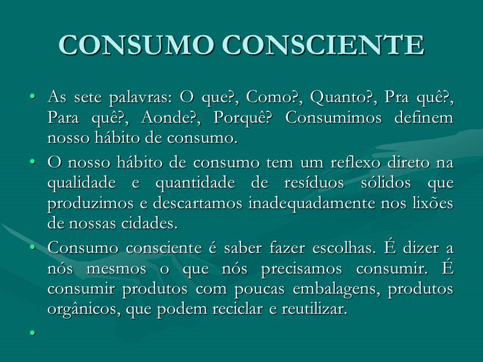 CONSUMO CONSCIENTE As sete palavras: O que?, Como?, Quanto?, Pra quê?, Para quê?, Aonde?, Porquê? Consumimos definem nosso hábito de consumo.As sete p