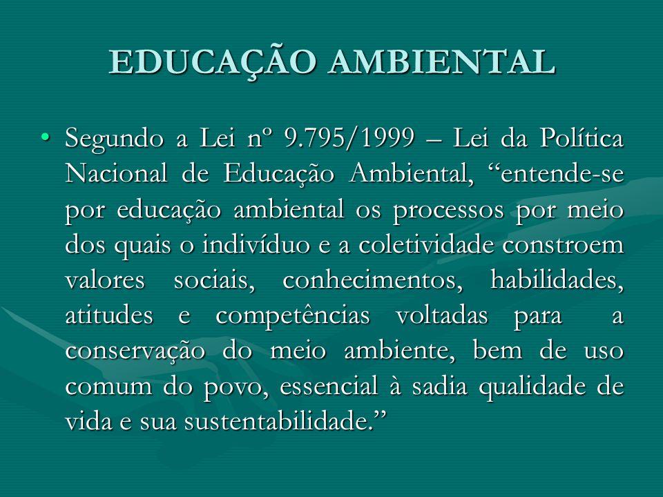 """EDUCAÇÃO AMBIENTAL Segundo a Lei nº 9.795/1999 – Lei da Política Nacional de Educação Ambiental, """"entende-se por educação ambiental os processos por m"""