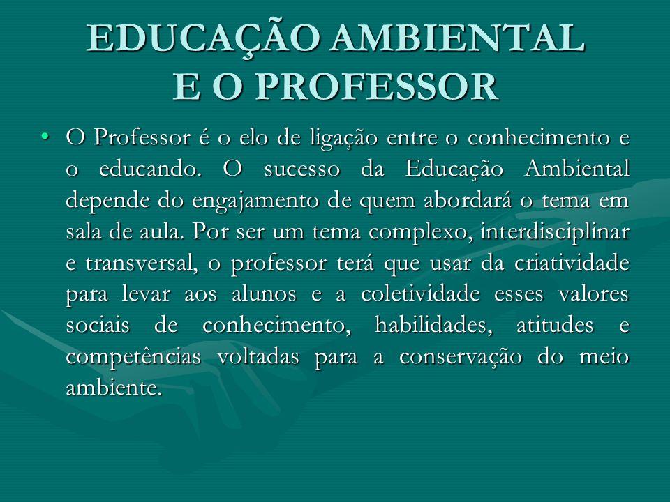 EDUCAÇÃO AMBIENTAL E O PROFESSOR O Professor é o elo de ligação entre o conhecimento e o educando. O sucesso da Educação Ambiental depende do engajame