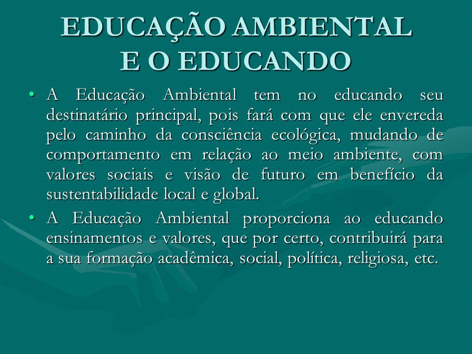EDUCAÇÃO AMBIENTAL E O EDUCANDO A Educação Ambiental tem no educando seu destinatário principal, pois fará com que ele envereda pelo caminho da consci