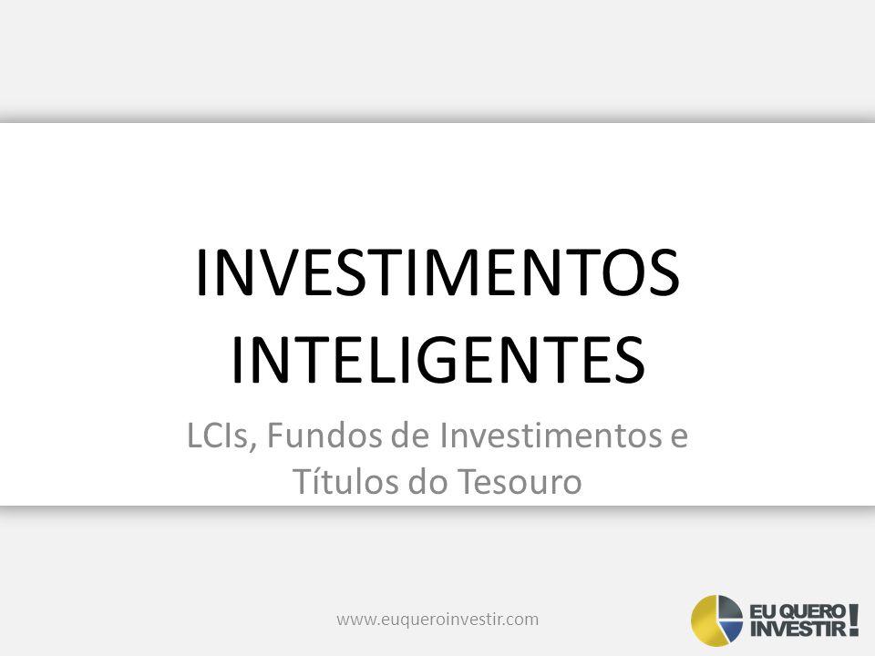 INVESTIMENTOS INTELIGENTES LCIs, Fundos de Investimentos e Títulos do Tesouro www.euqueroinvestir.com