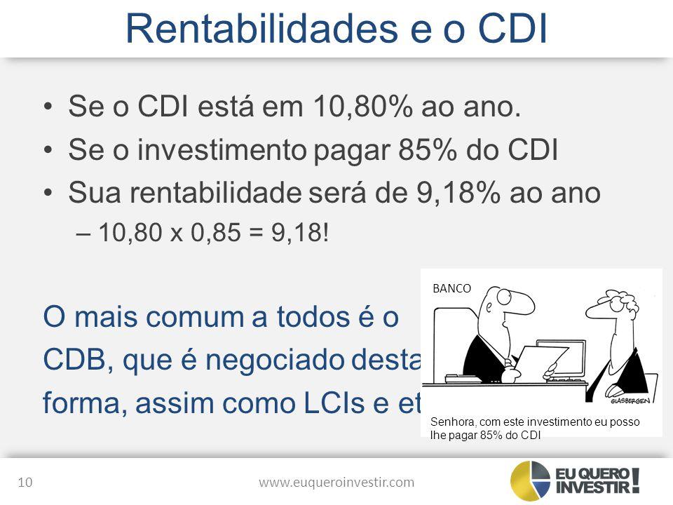Rentabilidades e o CDI Se o CDI está em 10,80% ao ano. Se o investimento pagar 85% do CDI Sua rentabilidade será de 9,18% ao ano –10,80 x 0,85 = 9,18!
